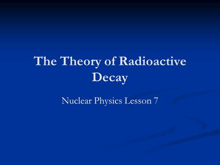 The Theory of Radioactive Decay Nuclear Physics Lesson 7.