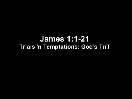 James 1:1-21 Trials 'n Temptations: God's TnT. James 1:1-8 1 James, a bond-servant of God and of the Lord Jesus Christ, To the twelve tribes who are dispersed.