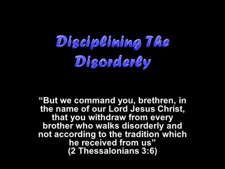 """But we command you, brethren, in the name of our Lord Jesus Christ, that you withdraw from every brother who walks disorderly and not according to the."