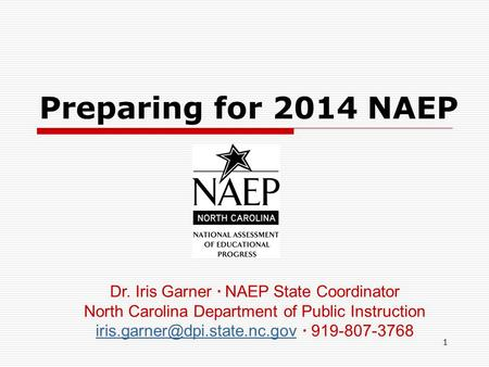 1 Preparing for 2014 NAEP Dr. Iris Garner ∙ NAEP State Coordinator North Carolina Department of Public Instruction ∙ 919-807-3768.