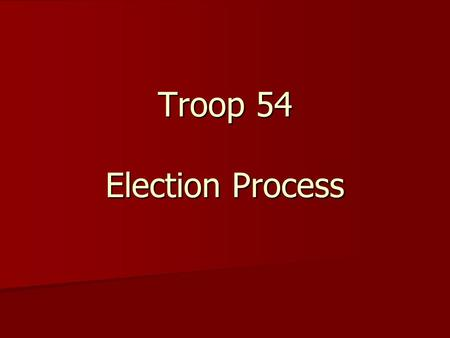 Troop 54 Election Process. Elections – Why? An introduction to a real working democratic process An introduction to a real working democratic process.