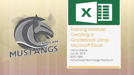 Mauro Garcia July 26, 2015 EDTC 3332 Instructional Technology Practicum Training Module: Creating a Gradebook Using Microsoft Excel.