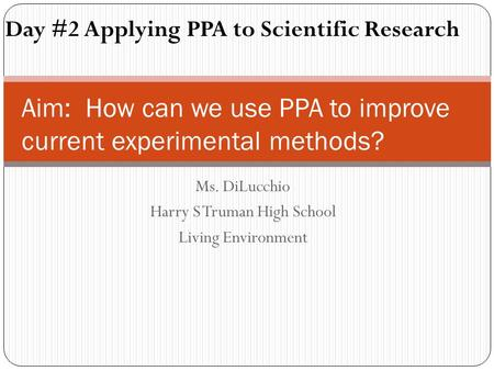 Ms. DiLucchio Harry S Truman High School Living Environment Aim: How can we use PPA to improve current experimental methods? Day #2 Applying PPA to Scientific.