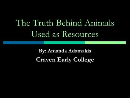 The Truth Behind Animals Used as Resources By: Amanda Adamakis Craven Early College.