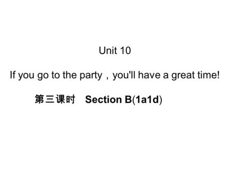 Unit 10 If you go to the party , you'll have a great time! 第三课时 Section B(1a­1d)