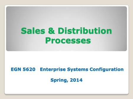 Sales & Distribution Processes EGN 5620 Enterprise Systems Configuration Spring, 2014.