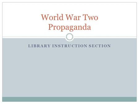 LIBRARY INSTRUCTION SECTION World War Two Propaganda.