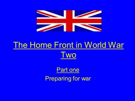 The Home Front in World War Two Part one Preparing for war.