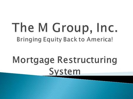 Mortgage Restructuring System.  The M Group, Inc.  We offer a no credit score MORTGAGE RESTRUCTURING SYSTEM  $5 billion PRIVATE FUND allocated for.