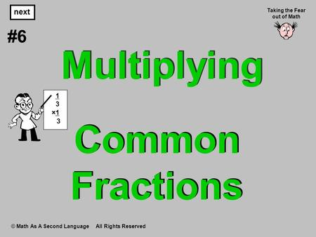 Common Fractions © Math As A Second Language All Rights Reserved next #6 Taking the Fear out of Math 1 3 ×1 3 Multiplying.