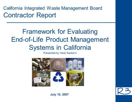 California Integrated Waste Management Board Contractor Report Framework for Evaluating End-of-Life Product Management Systems in California Presented.