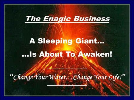"The Enagic Business A Sleeping Giant… …Is About To Awaken! ""Change Your Water…Change Your Life!"""