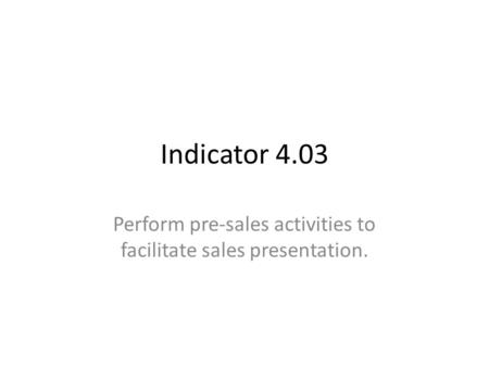Indicator 4.03 Perform pre-sales activities to facilitate sales presentation.
