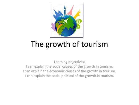 The growth of tourism Learning objectives: I can explain the social causes of the growth in tourism. I can explain the economic causes of the growth in.