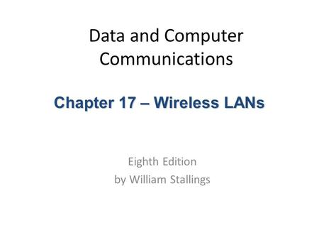 Data and Computer Communications Eighth Edition by William Stallings Chapter 17 – Wireless LANs.
