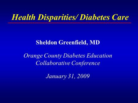 Health Disparities/ Diabetes Care Sheldon Greenfield, MD Orange County Diabetes Education Collaborative Conference January 31, 2009.