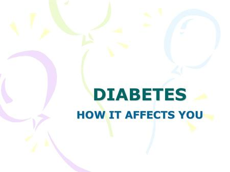 DIABETES HOW IT AFFECTS YOU. What it is Diabetes is a common condition in which the amount of glucose (sugar) in the blood is too high because the body.