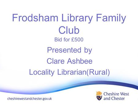 Frodsham Library Family Club Bid for £500 Presented by Clare Ashbee Locality Librarian(Rural)