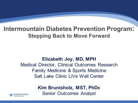 Intermountain Diabetes Prevention Program : Stepping Back to Move Forward Elizabeth Joy, MD, MPH Medical Director, Clinical Outcomes Research Family Medicine.