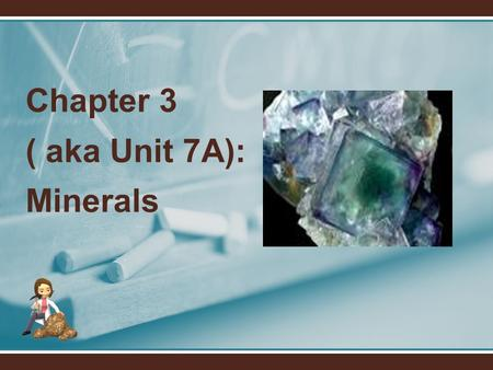 Chapter 3 ( aka Unit 7A): Minerals. Part I: Mineral Formation & Structure 1. What are minerals? 1. Minerals are natural, inorganic solids with a definite.