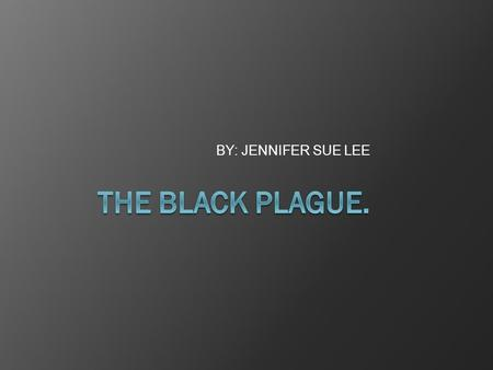 BY: JENNIFER SUE LEE. Symptoms Symptoms of the Black Plague are terrifying and painful. Some of these symptoms include:  Swellings [buboes] near the.