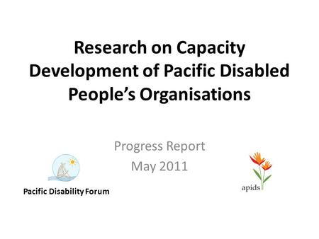 Research on Capacity Development of Pacific Disabled People's Organisations Progress Report May 2011 Pacific Disability Forum.