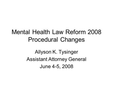 Mental Health Law Reform 2008 Procedural Changes Allyson K. Tysinger Assistant Attorney General June 4-5, 2008.