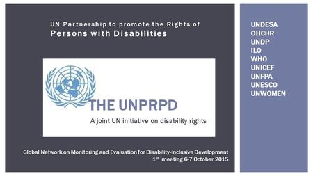 UN Partnership to promote the Rights of Persons with Disabilities THE UNPRPD A joint UN initiative on disability rights Global Network on Monitoring and.