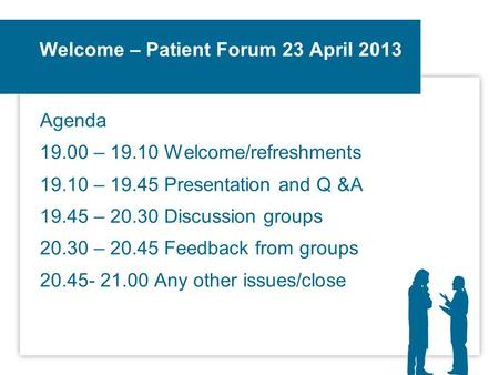 Welcome – Patient Forum 23 April 2013 Agenda 19.00 – 19.10 Welcome/refreshments 19.10 – 19.45 Presentation and Q &A 19.45 – 20.30 Discussion groups 20.30.