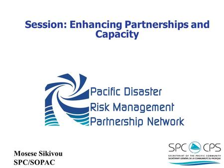 Session: Enhancing Partnerships and Capacity Mosese Sikivou SPC/SOPAC.