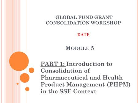 M ODULE 5 PART 1: Introduction to Consolidation of Pharmaceutical and Health Product Management (PHPM) in the SSF Context GLOBAL FUND GRANT CONSOLIDATION.