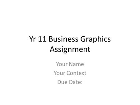 Yr 11 Business Graphics Assignment Your Name Your Context Due Date: