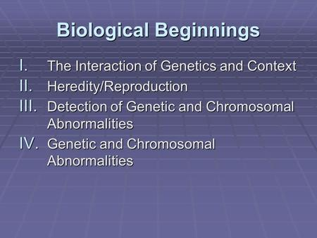 Biological Beginnings I. The <strong>Interaction</strong> of Genetics and Context II. <strong>Heredity</strong>/Reproduction III. Detection of Genetic and Chromosomal Abnormalities IV.