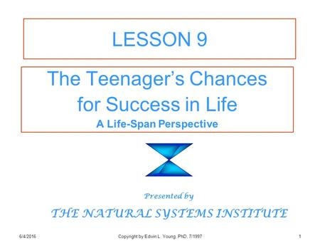 6/4/2016Copyright by Edwin L. Young, PhD, 7/19971 LESSON 9 The Teenager's Chances for Success in Life A Life-Span Perspective Presented by THE NATURAL.