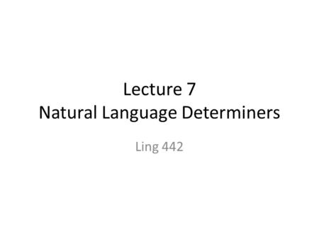 Lecture 7 Natural Language Determiners Ling 442. exercises 1. (a) is ambiguous. Explain the two interpretations. (a)Bill might have been killed. 2. Do.