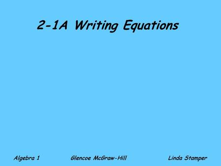2-1A Writing Equations Algebra 1 Glencoe McGraw-HillLinda Stamper.