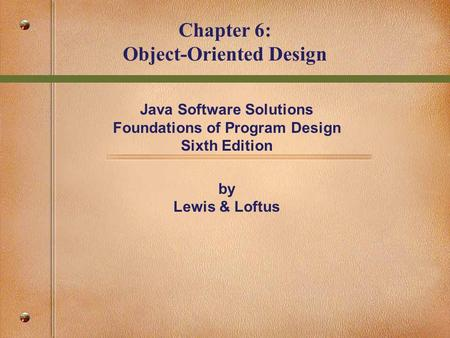 Java Software Solutions Foundations of Program Design Sixth Edition by Lewis & Loftus Chapter 6: Object-Oriented Design.