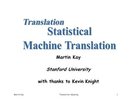 Martin KayTranslation—Meaning1 Martin Kay Stanford University with thanks to Kevin Knight.