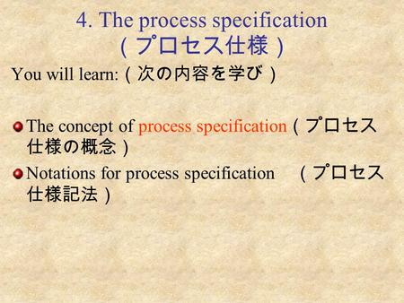 4. The process specification (プロセス仕様) You will learn: (次の内容を学び) The concept of process specification (プロセス 仕様の概念) Notations for process specification (プロセス.