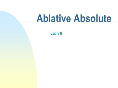 Ablative Absolute Latin II Ablative Absolute n This construction is used to denote the time or circumstances of an action. Abl. Abs: When I had finished.