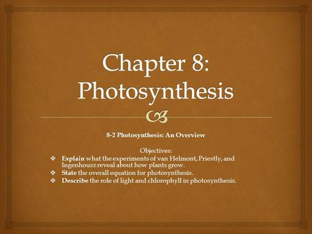 8-2 Photosynthesis: An Overview Objectives:  Explain what the experiments of van Helmont, Priestly, and Ingenhousz reveal about how plants grow.  State.