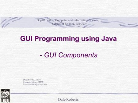 Dale Roberts GUI Programming using Java - GUI Components Dale Roberts, Lecturer Computer Science, IUPUI   Department of Computer.