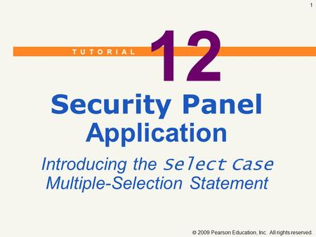 T U T O R I A L  2009 Pearson Education, Inc. All rights reserved. 1 12 Security Panel Application Introducing the Select Case Multiple-Selection Statement.