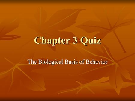 Chapter 3 Quiz The Biological Basis of Behavior. Don't forget to write your answers on a separate piece of paper to grade when you're done! 1. A neuron.
