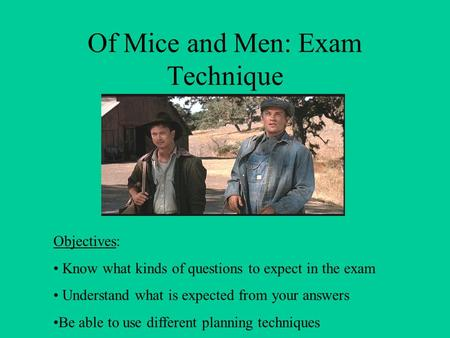 Of Mice and Men: Exam Technique Objectives: Know what kinds of questions to expect in the exam Understand what is expected from your answers Be able to.