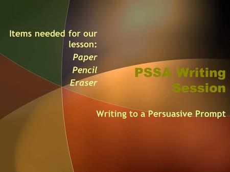 PSSA Writing Session Writing to a Persuasive Prompt Items needed for our lesson: Paper Pencil Eraser.
