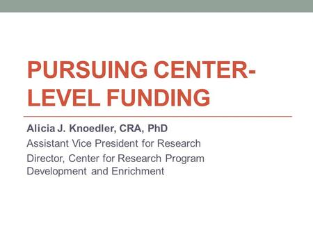PURSUING CENTER- LEVEL FUNDING Alicia J. Knoedler, CRA, PhD Assistant Vice President for Research Director, Center for Research Program Development and.