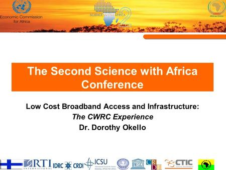 The Second Science with Africa Conference Low Cost Broadband Access and Infrastructure: The CWRC Experience Dr. Dorothy Okello.