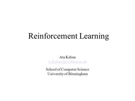 Reinforcement Learning Ata Kaban School of Computer Science University of Birmingham.