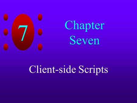 7 Chapter Seven Client-side Scripts. 7 Chapter Objectives Create HTML forms Learn about client-side scripting languages Create a client-side script using.